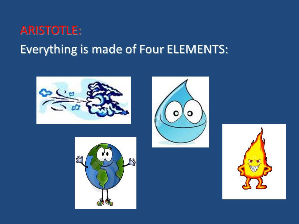 ARISTOTLE: Everything is made of Four ELEMENTS: