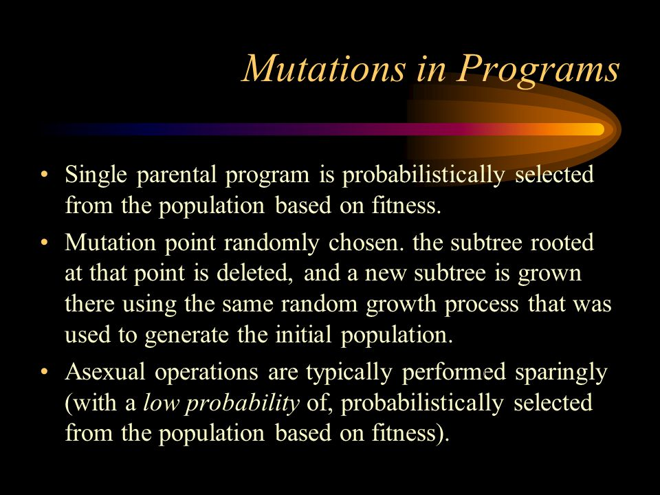 Mutations in Programs Single parental program is probabilistically selected from the population based on fitness.