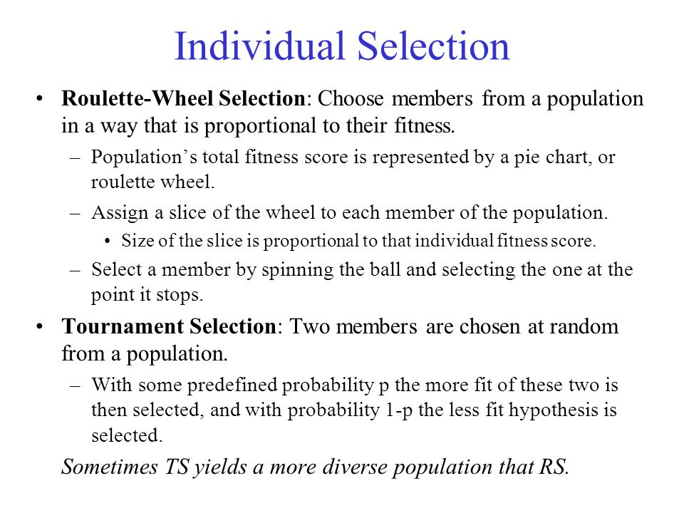 Individual Selection Roulette-Wheel Selection: Choose members from a population in a way that is proportional to their fitness.