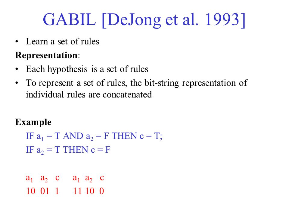 GABIL [DeJong et al. 1993] Learn a set of rules Representation: