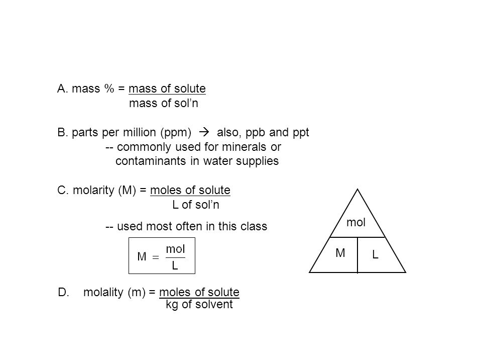 A. mass % = mass of solute mass of sol'n. B. parts per million (ppm)  also, ppb and ppt. -- commonly used for minerals or.