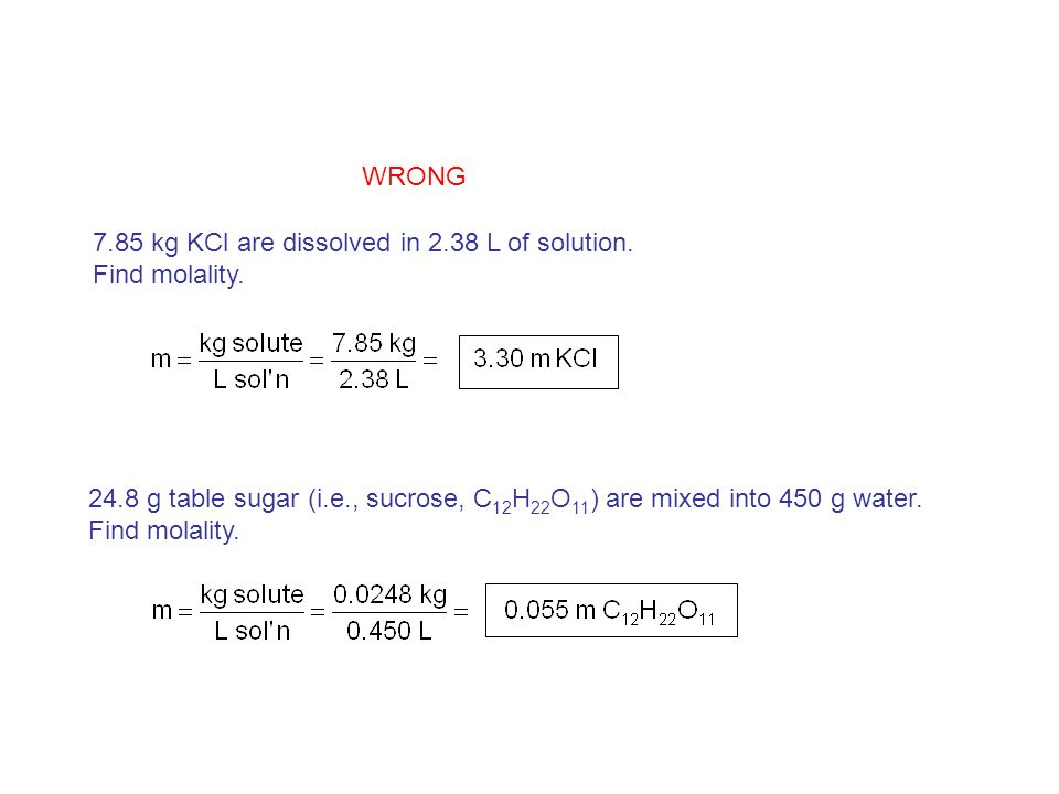 WRONG 7.85 kg KCl are dissolved in 2.38 L of solution. Find molality g table sugar (i.e., sucrose, C12H22O11) are mixed into 450 g water.