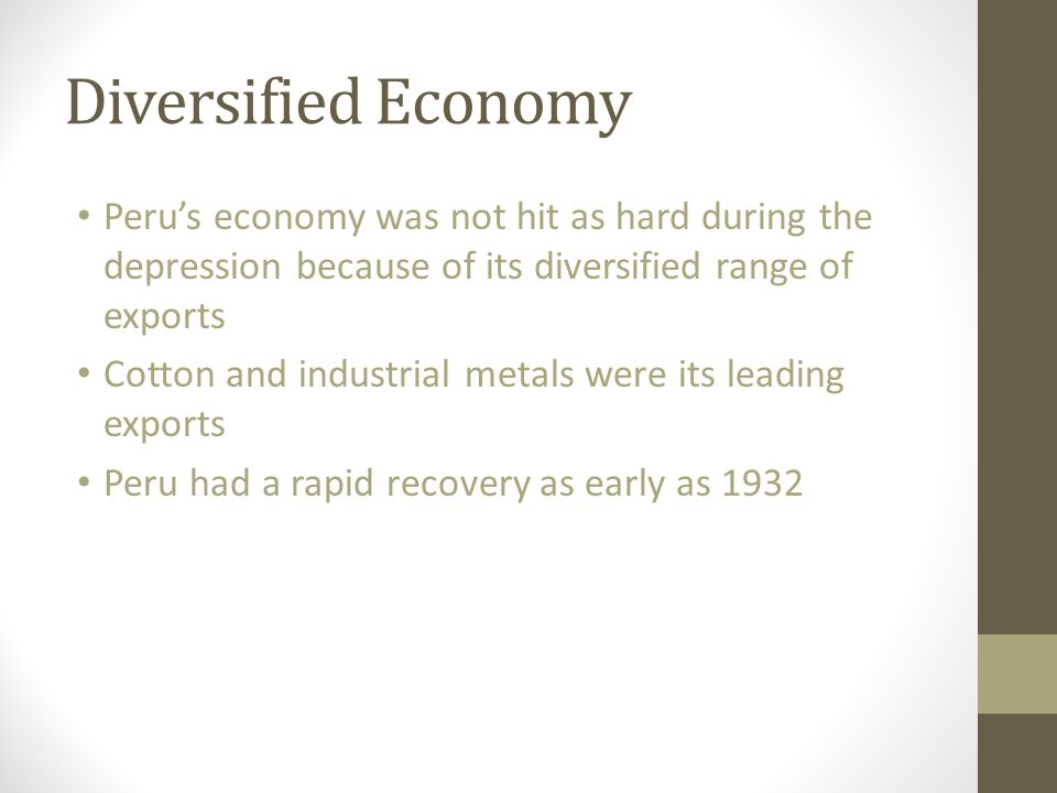 Diversified Economy Peru's economy was not hit as hard during the depression because of its diversified range of exports.