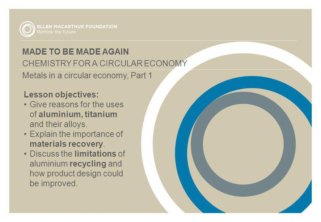 MADE TO BE MADE AGAIN CHEMISTRY FOR A CIRCULAR ECONOMY. Metals in a circular economy, Part 1. Lesson objectives: