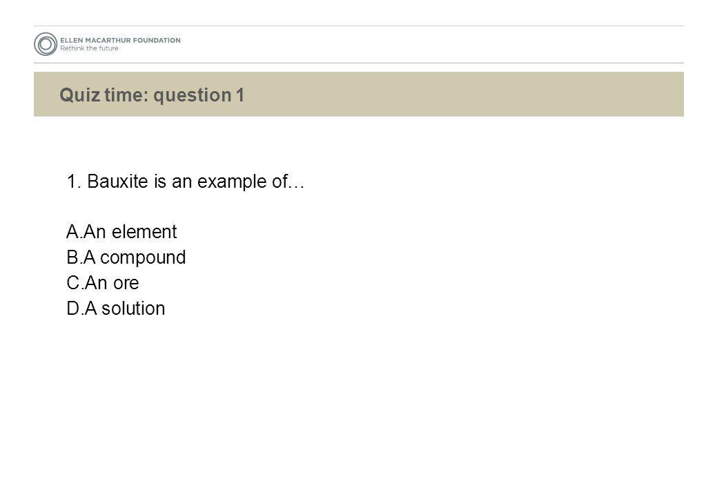 Quiz time: question 1 1. Bauxite is an example of… An element A compound An ore A solution