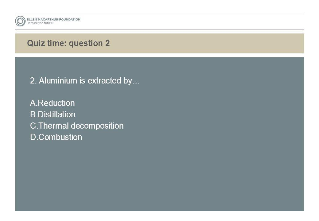 Quiz time: question 2 2. Aluminium is extracted by… Reduction. Distillation. Thermal decomposition.