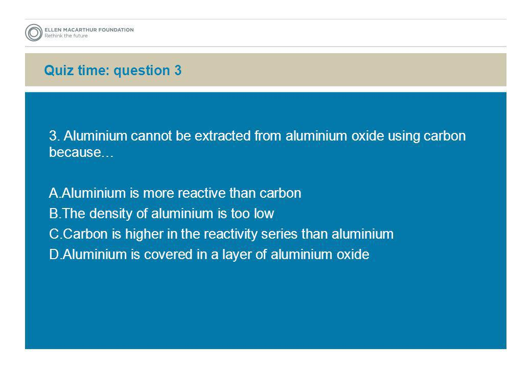 Quiz time: question 3 3. Aluminium cannot be extracted from aluminium oxide using carbon because… Aluminium is more reactive than carbon.