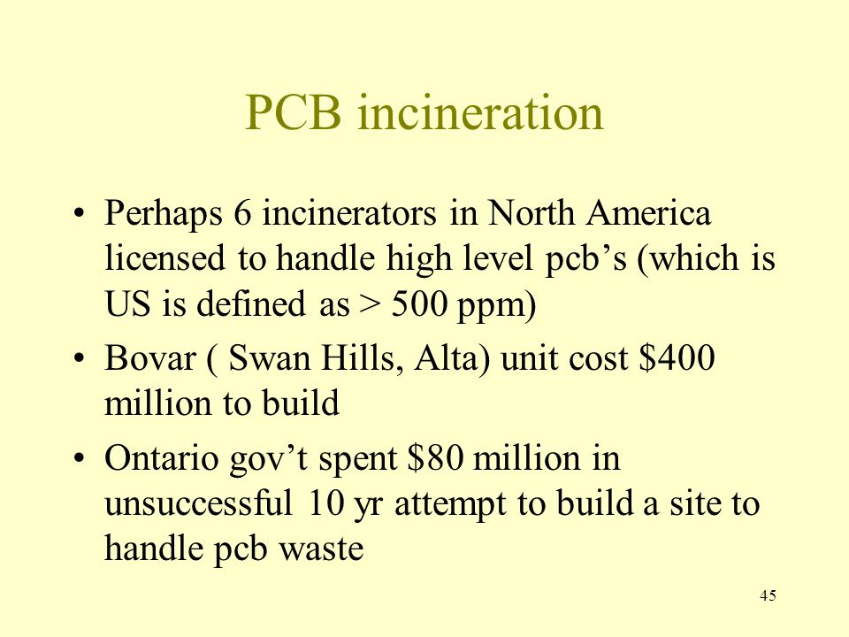 PCB incineration Perhaps 6 incinerators in North America licensed to handle high level pcb's (which is US is defined as > 500 ppm)