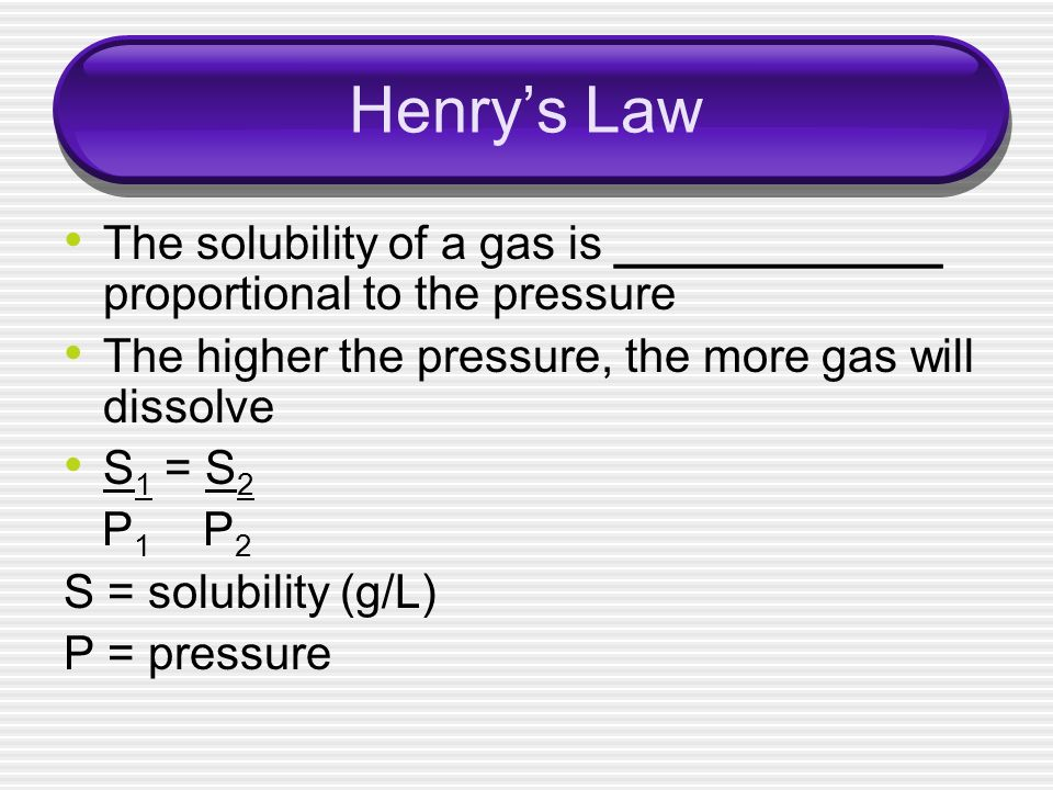 Henry's Law The solubility of a gas is ____________ proportional to the pressure. The higher the pressure, the more gas will dissolve.