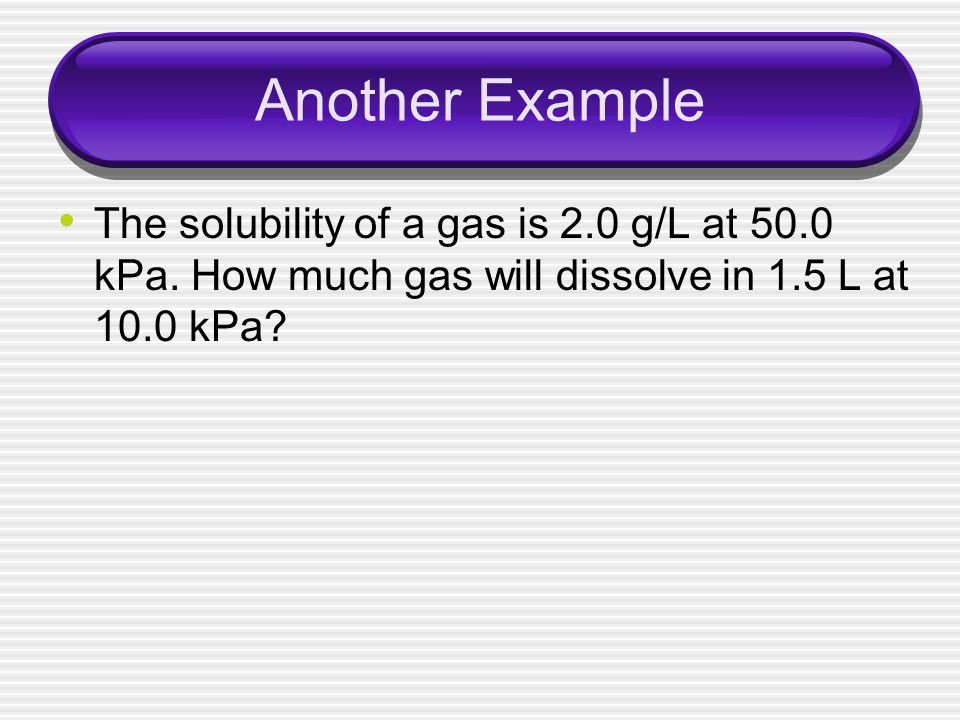 Another Example The solubility of a gas is 2.0 g/L at 50.0 kPa.