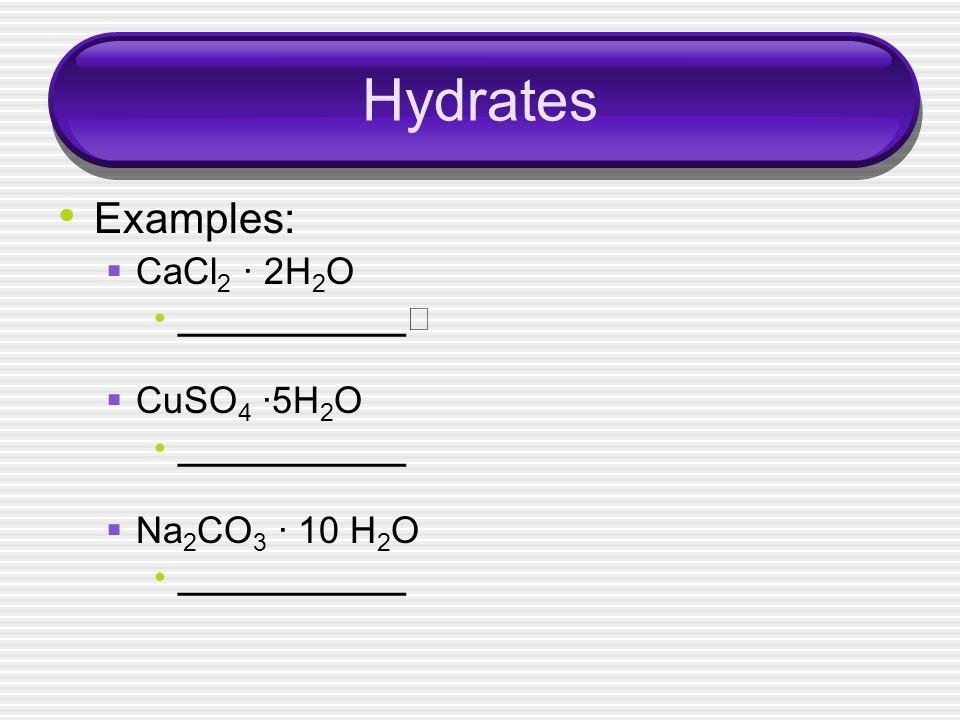 Hydrates Examples: CaCl2 · 2H2O CuSO4 ·5H2O Na2CO3 · 10 H2O