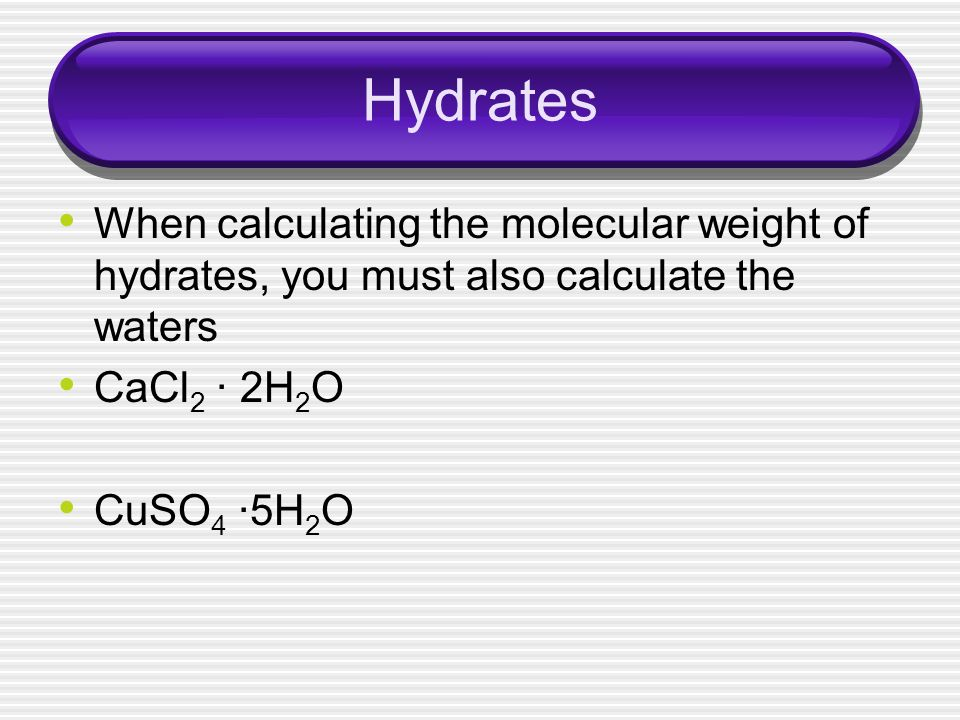 Hydrates When calculating the molecular weight of hydrates, you must also calculate the waters. CaCl2 · 2H2O.