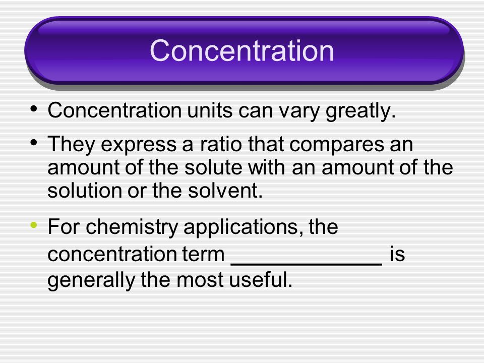 Concentration Concentration units can vary greatly.