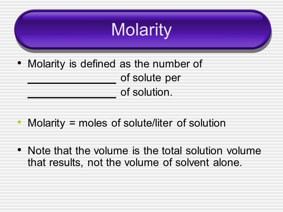 Molarity Molarity is defined as the number of ____________ of solute per ____________ of solution. Molarity = moles of solute/liter of solution.