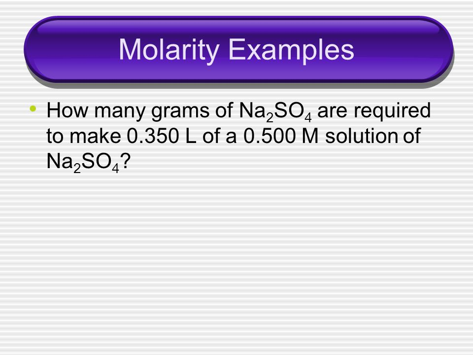 Molarity Examples How many grams of Na2SO4 are required to make 0.350 L of a 0.500 M solution of Na2SO4