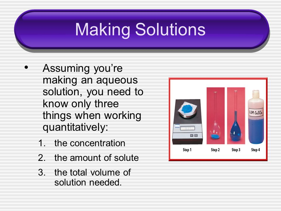 Making Solutions Assuming you're making an aqueous solution, you need to know only three things when working quantitatively: