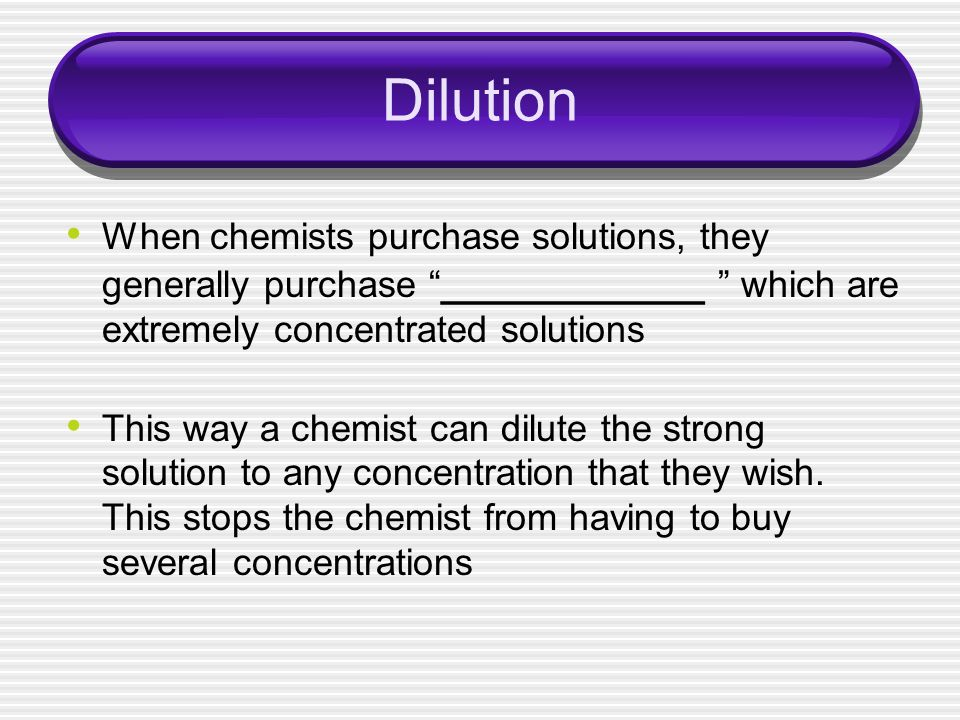 Dilution When chemists purchase solutions, they generally purchase ____________ which are extremely concentrated solutions.