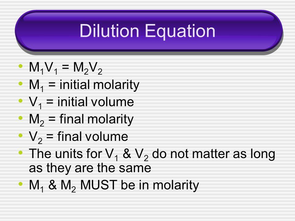 Dilution Equation M1V1 = M2V2 M1 = initial molarity