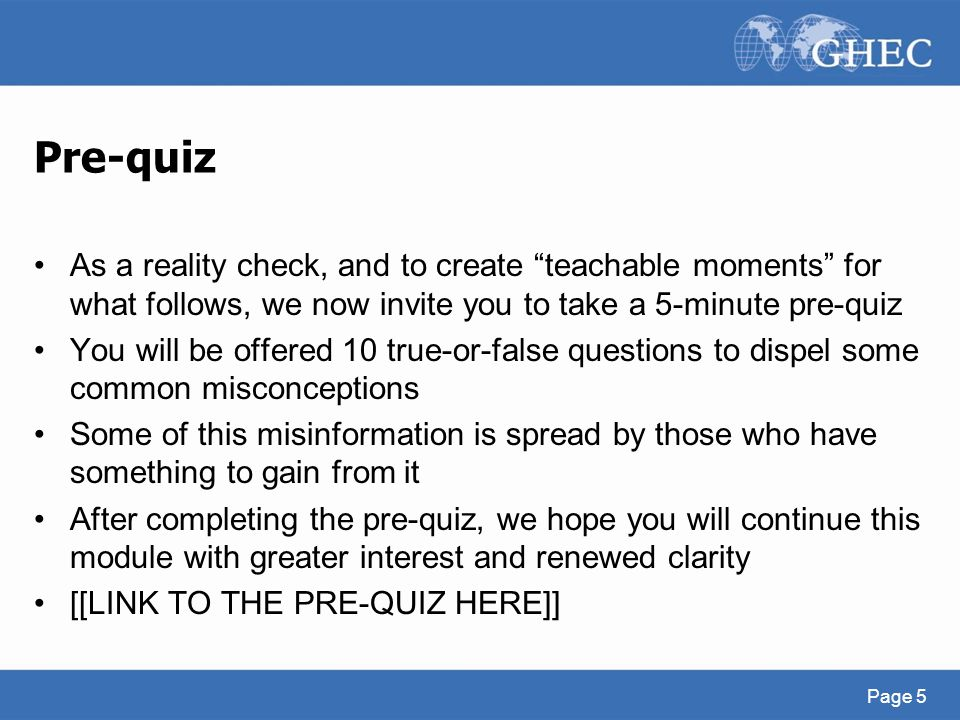 Pre-quiz As a reality check, and to create teachable moments for what follows, we now invite you to take a 5-minute pre-quiz.