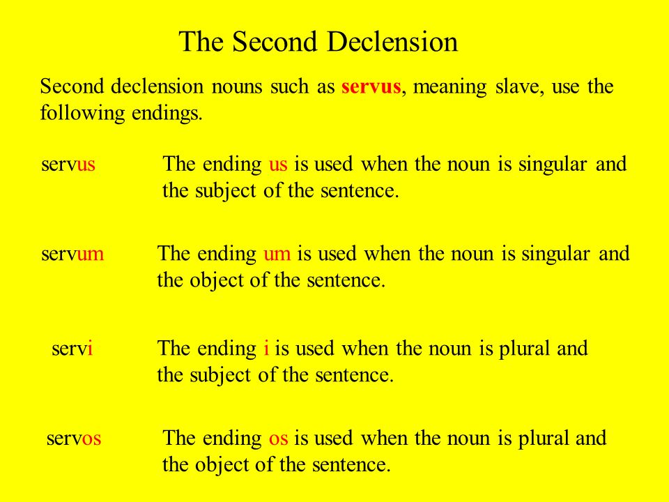 The Second DeclensionSecond declension nouns such as servus, meaning slave, use the following endings.