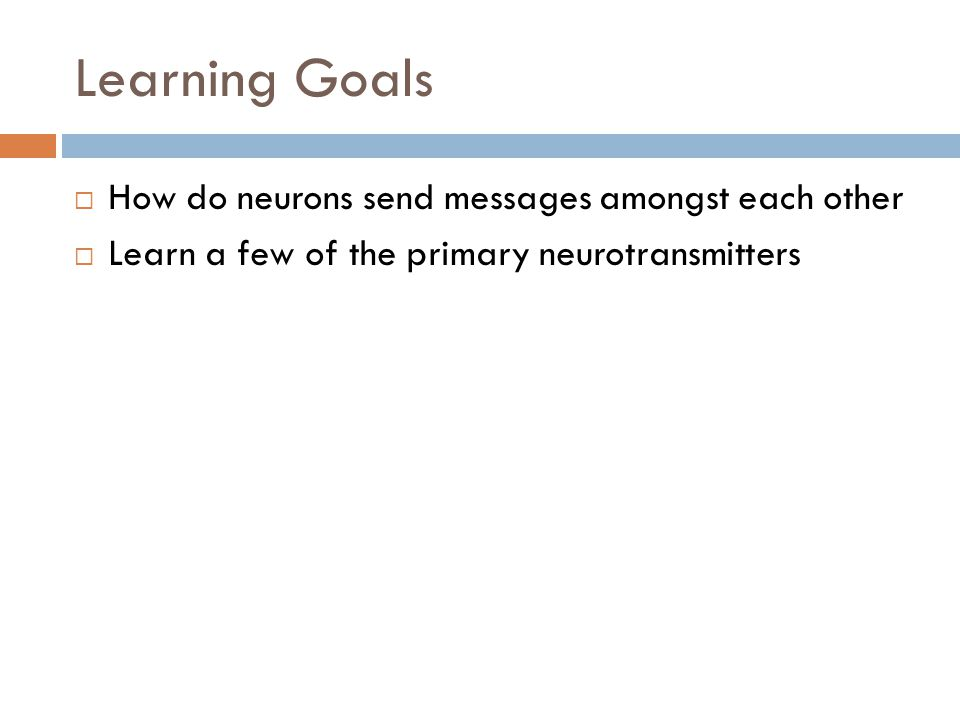 Learning Goals How do neurons send messages amongst each other
