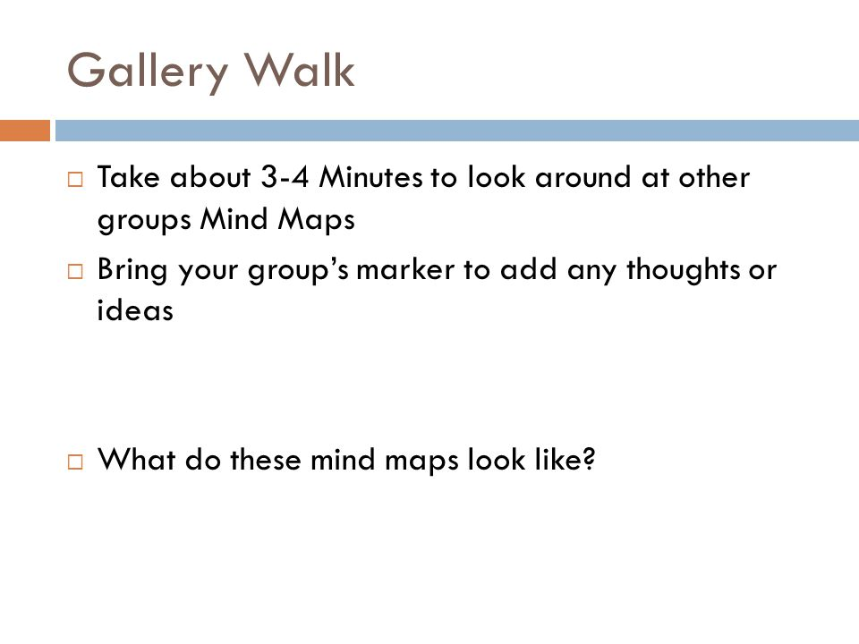 Gallery Walk Take about 3-4 Minutes to look around at other groups Mind Maps. Bring your group's marker to add any thoughts or ideas.