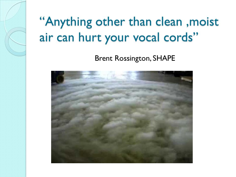 Anything other than clean ,moist air can hurt your vocal cords