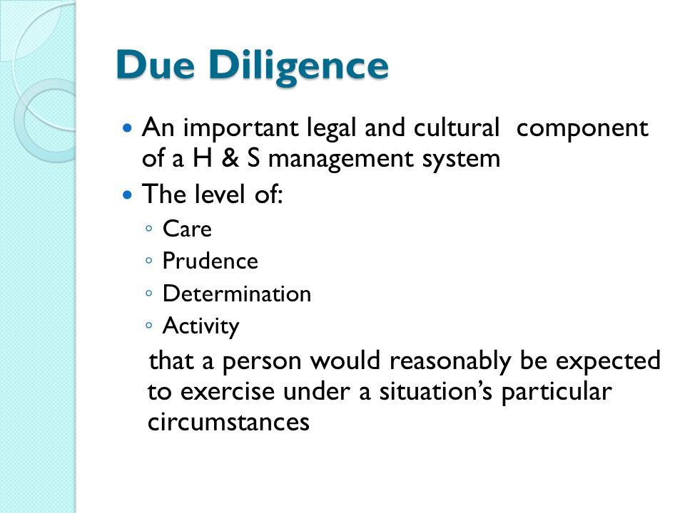 Due Diligence An important legal and cultural component of a H & S management system. The level of: