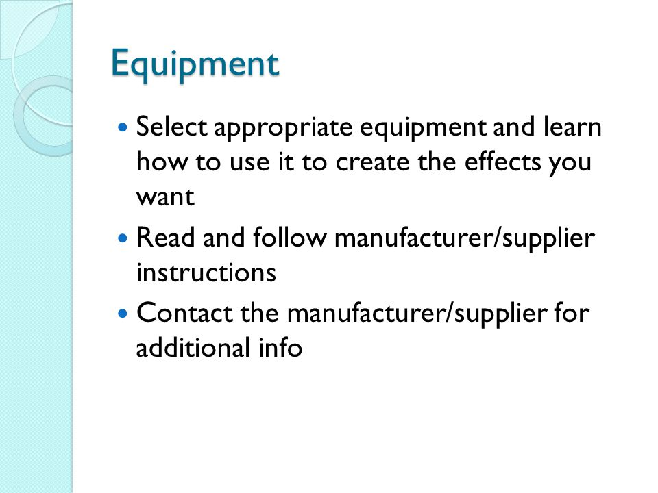 Equipment Select appropriate equipment and learn how to use it to create the effects you want. Read and follow manufacturer/supplier instructions.