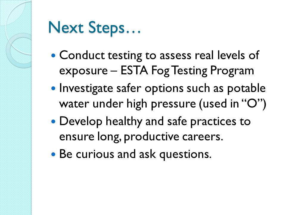 Next Steps… Conduct testing to assess real levels of exposure – ESTA Fog Testing Program.