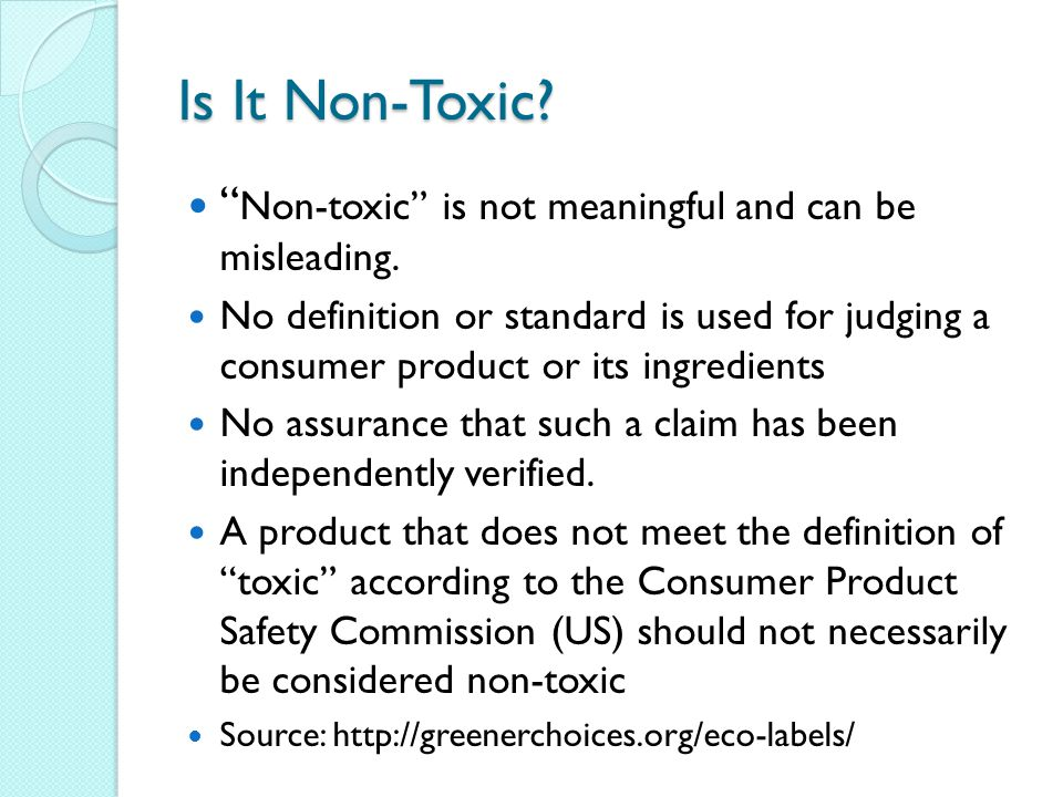 Is It Non-Toxic Non-toxic is not meaningful and can be misleading.