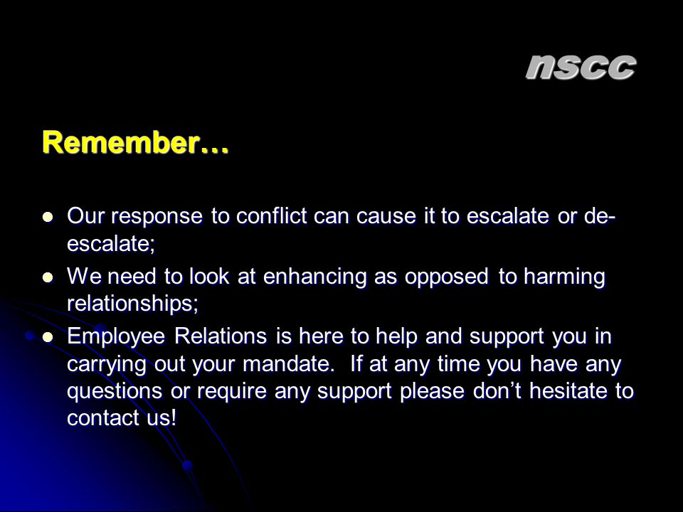 nscc Remember… Our response to conflict can cause it to escalate or de-escalate; We need to look at enhancing as opposed to harming relationships;