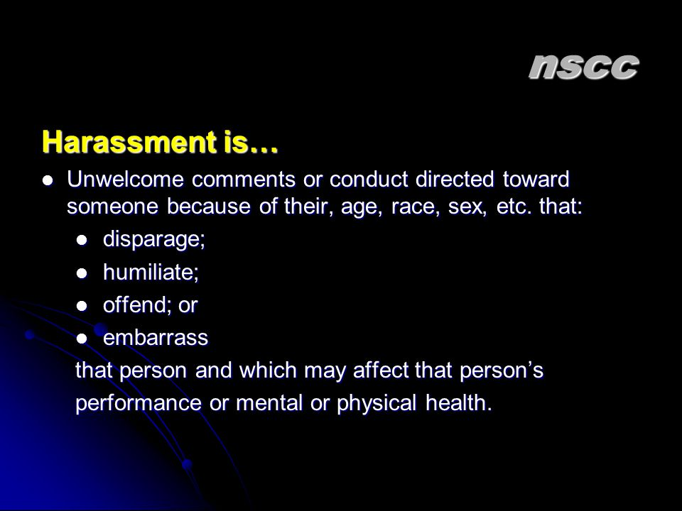 nscc Harassment is… Unwelcome comments or conduct directed toward someone because of their, age, race, sex, etc. that:
