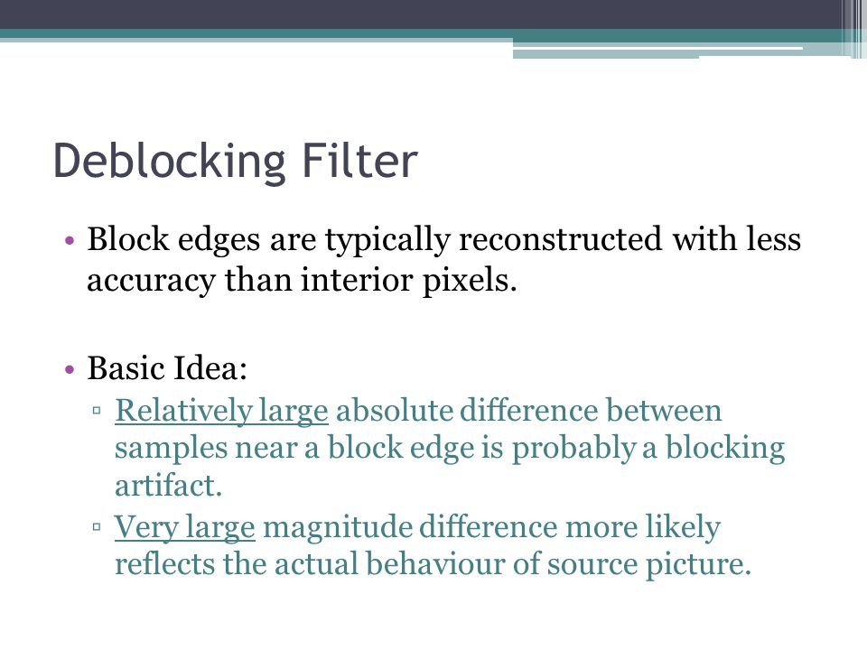 Deblocking Filter Block edges are typically reconstructed with less accuracy than interior pixels.