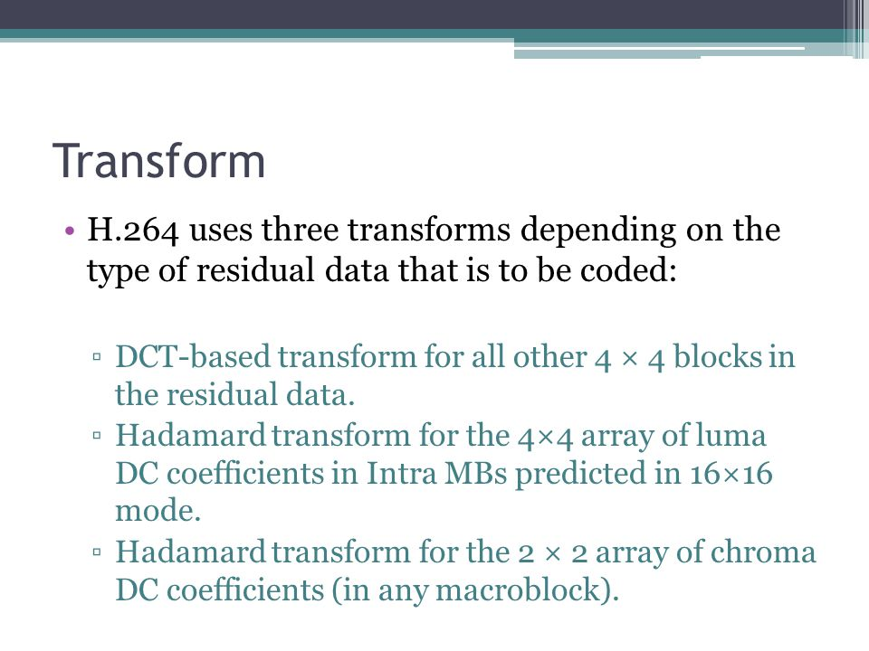 Transform H.264 uses three transforms depending on the type of residual data that is to be coded: