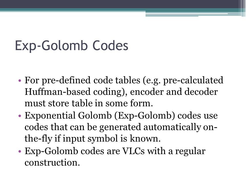 Exp-Golomb Codes For pre-defined code tables (e.g. pre-calculated Huffman-based coding), encoder and decoder must store table in some form.