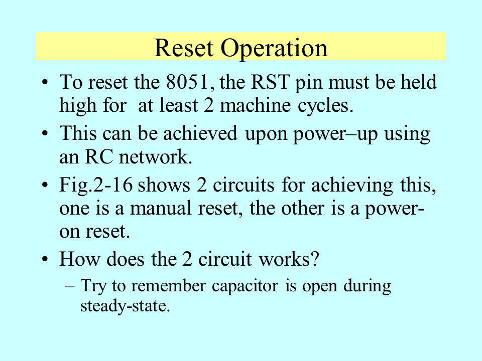 Reset Operation To reset the 8051, the RST pin must be held high for at least 2 machine cycles.