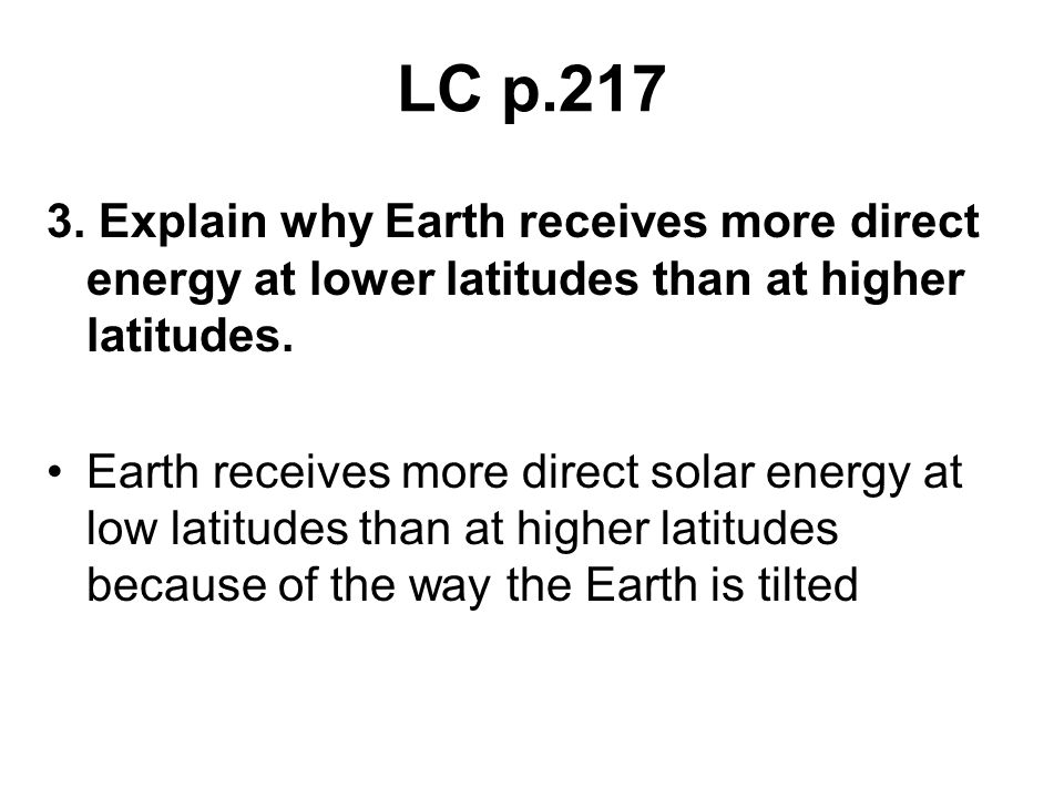 LC p.217 3. Explain why Earth receives more direct energy at lower latitudes than at higher latitudes.