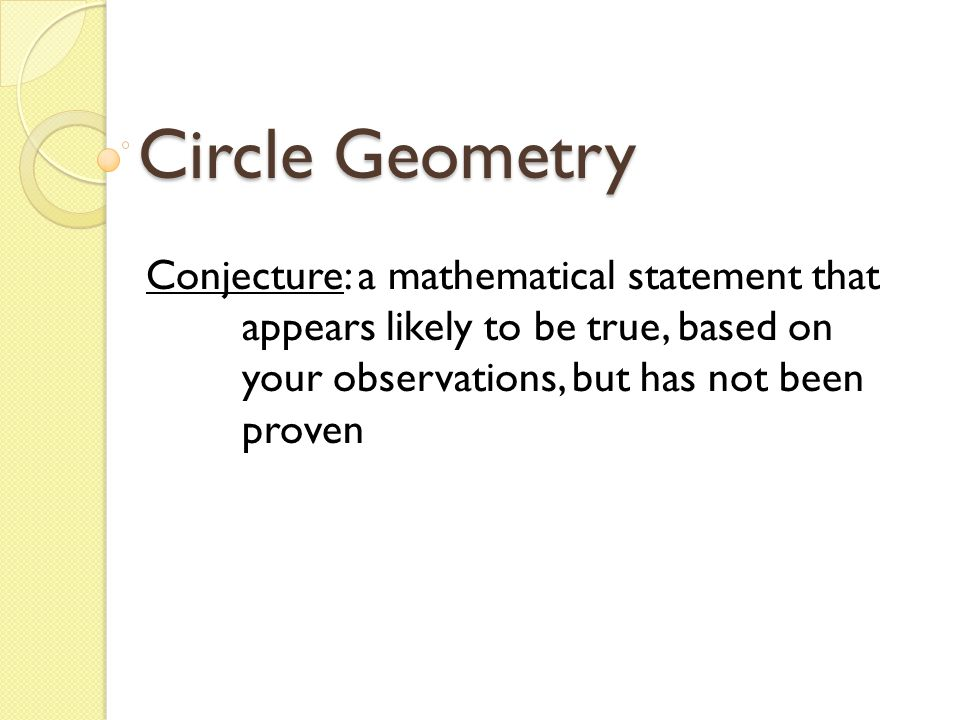 Circle Geometry Conjecture: a mathematical statement that appears likely to be true, based on your observations, but has not been proven.