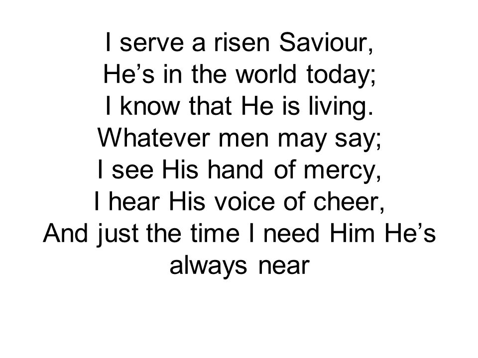 I serve a risen Saviour, He's in the world today; I know that He is living.