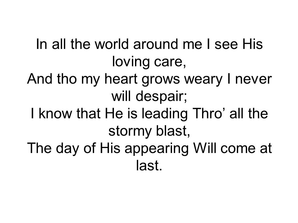 In all the world around me I see His loving care, And tho my heart grows weary I never will despair; I know that He is leading Thro' all the stormy blast, The day of His appearing Will come at last.