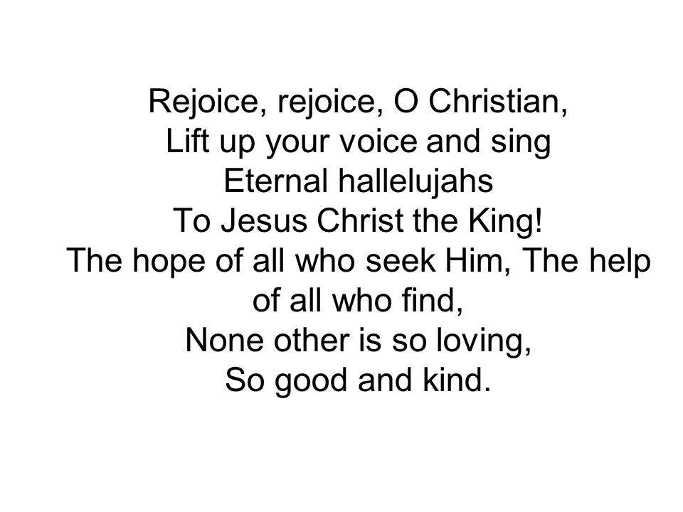 Rejoice, rejoice, O Christian, Lift up your voice and sing Eternal hallelujahs To Jesus Christ the King.