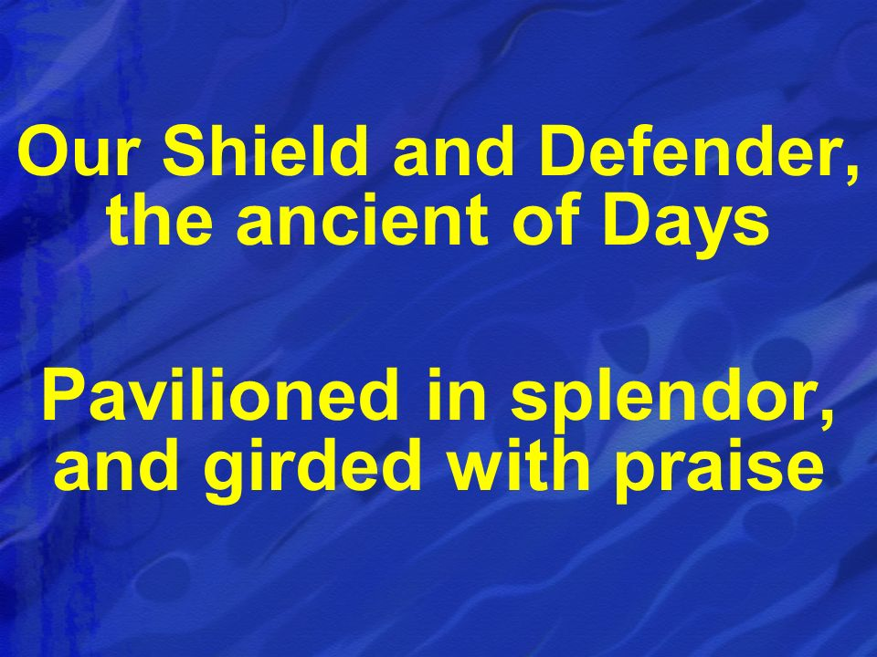 Pavilioned in splendor, and girded with praise