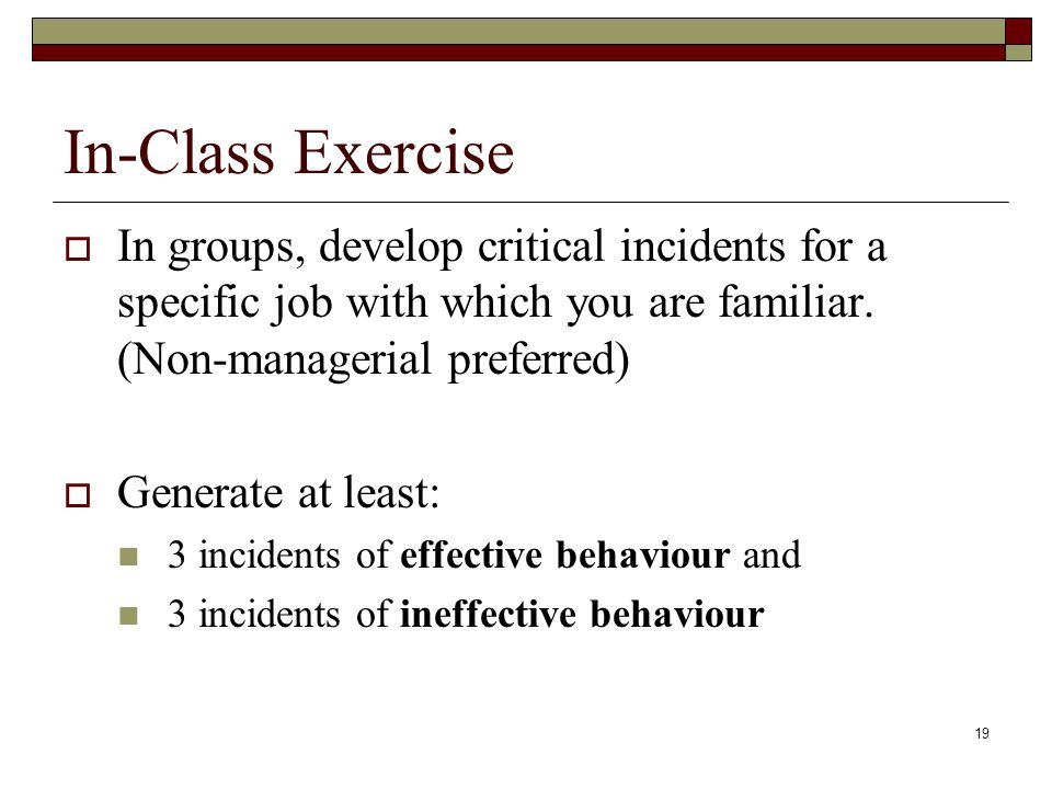 In-Class Exercise In groups, develop critical incidents for a specific job with which you are familiar. (Non-managerial preferred)
