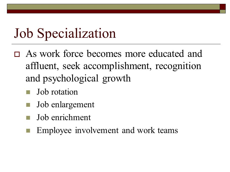 Job Specialization As work force becomes more educated and affluent, seek accomplishment, recognition and psychological growth.