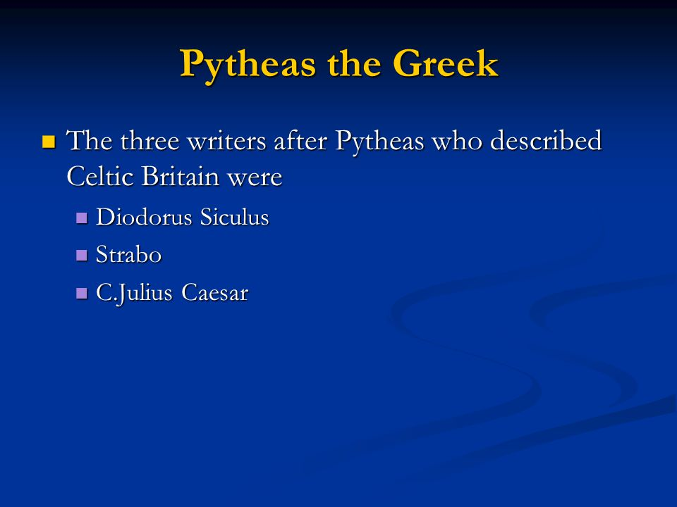 Pytheas the Greek The three writers after Pytheas who described Celtic Britain were. Diodorus Siculus.