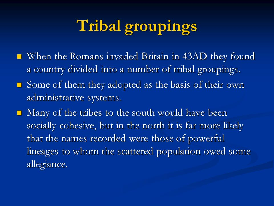 Tribal groupings When the Romans invaded Britain in 43AD they found a country divided into a number of tribal groupings.