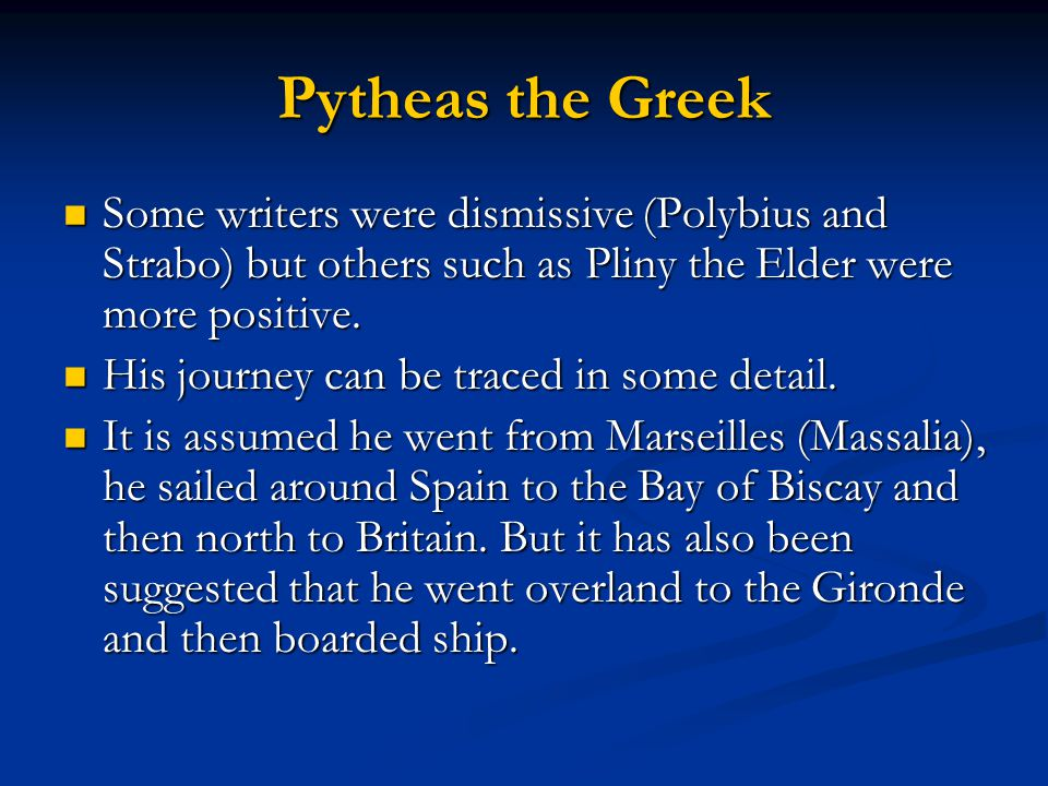 Pytheas the Greek Some writers were dismissive (Polybius and Strabo) but others such as Pliny the Elder were more positive.