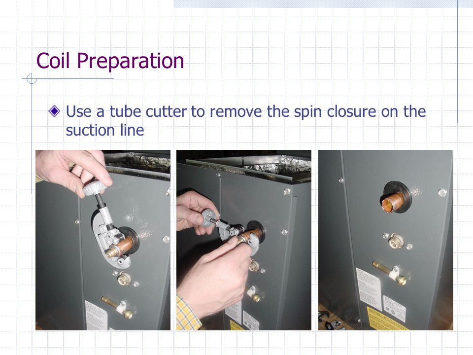 Coil Preparation Use a tube cutter to remove the spin closure on the suction line