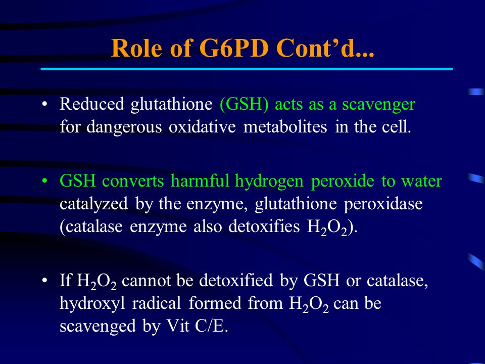 Role of G6PD Cont'd... Reduced glutathione (GSH) acts as a scavenger for dangerous oxidative metabolites in the cell.